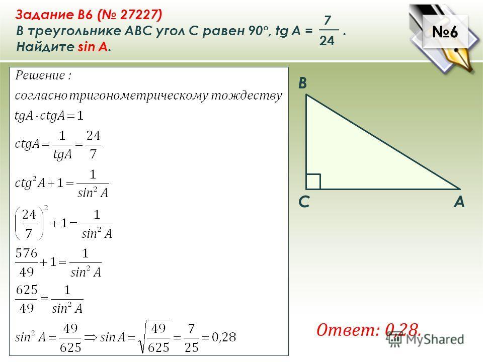 6 6 Ответ: 0,28. A B C Задание B6 ( 27227) В треугольнике ABC угол C равен 90 °, tg A =. Найдите sin A. 7 24