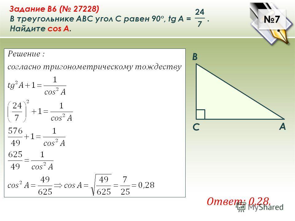 7 7 A B C Задание B6 ( 27228) В треугольнике ABC угол C равен 90 °, tg A =. Найдите cos A. 7 24 Ответ: 0,28.