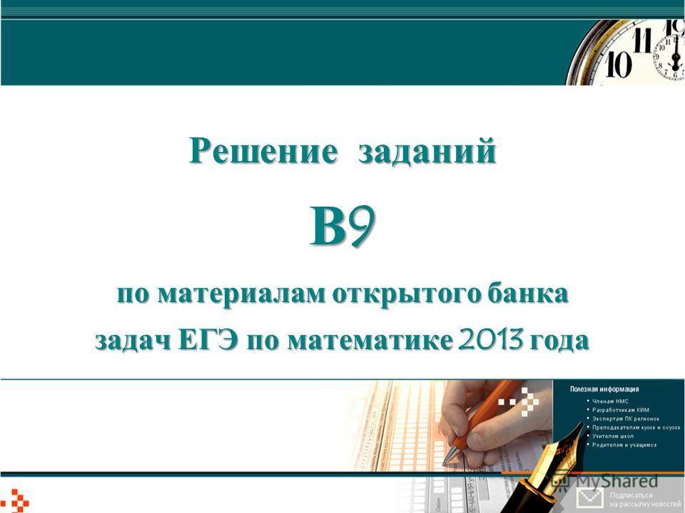 Решение заданий В9 по материалам открытого банка задач ЕГЭ по математике 2013 года