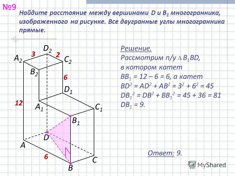9 Ответ: 9. Найдите расстояние между вершинами D и В 1 многогранника, изображенного на рисунке. Все двугранные углы многогранника прямые. Решение. Рассмотрим п/у В 1 ВD, в котором катет BB 1 = 12 – 6 = 6, а катет BD 2 = AD 2 + AB 2 = 3 2 + 6 2 = 45 D