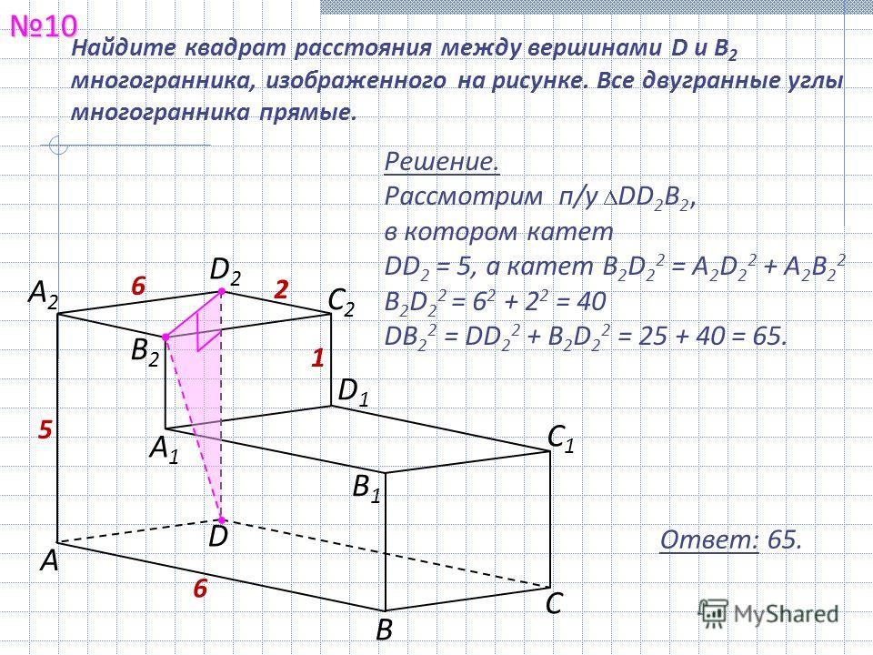 1010 Ответ: 65. Найдите квадрат расстояния между вершинами D и В 2 многогранника, изображенного на рисунке. Все двугранные углы многогранника прямые. Решение. Рассмотрим п/у DD 2 В 2, в котором катет DD 2 = 5, а катет B 2 D 2 2 = A 2 D 2 2 + A 2 B 2