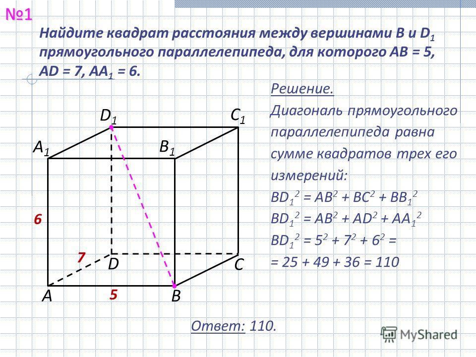 Найдите квадрат расстояния между вершинами B и D 1 прямоугольного параллелепипеда, для которого AB = 5, AD = 7, AA 1 = 6.1 С1С1 В1В1 А С В D А1А1 D1D1 5 7 6 Решение. Диагональ прямоугольного параллелепипеда равна сумме квадратов трех его измерений: B