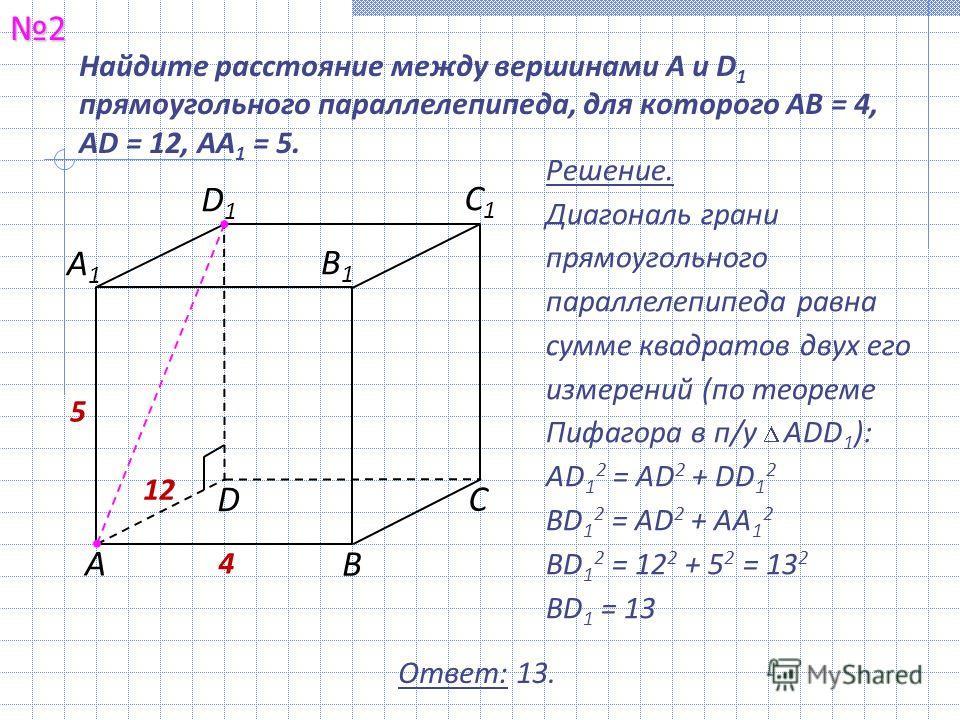 Найдите расстояние между вершинами A и D 1 прямоугольного параллелепипеда, для которого AB = 4, AD = 12, AA 1 = 5.2 Решение. Диагональ грани прямоугольного параллелепипеда равна сумме квадратов двух его измерений (по теореме Пифагора в п/у ADD 1 ): А