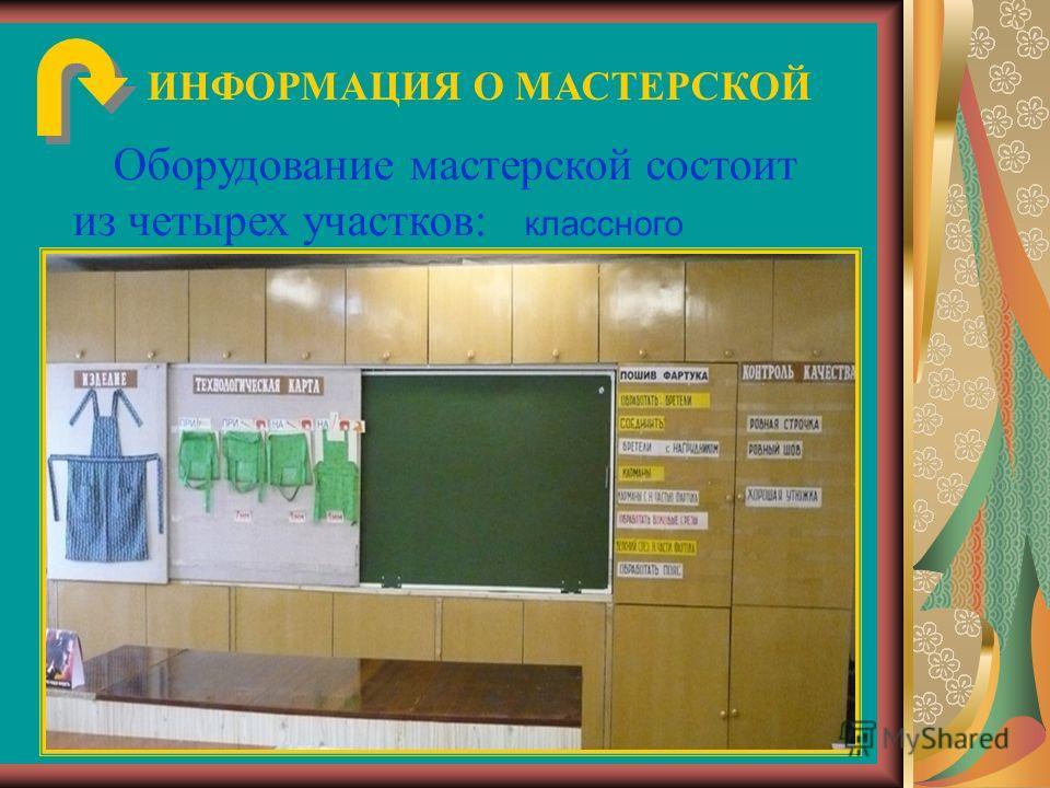 ИНФОРМАЦИЯ О МАСТЕРСКОЙ Оборудование мастерской состоит из четырех участков: классного