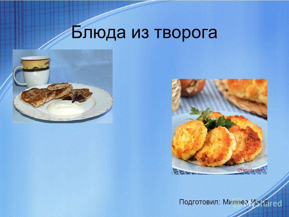 Блюда из творога Подготовил: Миляев Илья