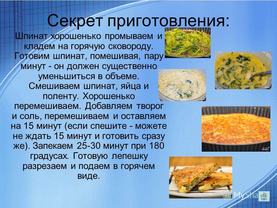 Секрет приготовления: Шпинат хорошенько промываем и кладем на горячую сковороду. Готовим шпинат, помешивая, пару минут - он должен существенно уменьшиться в объеме. Смешиваем шпинат, яйца и поленту. Хорошенько перемешиваем. Добавляем творог и соль, п