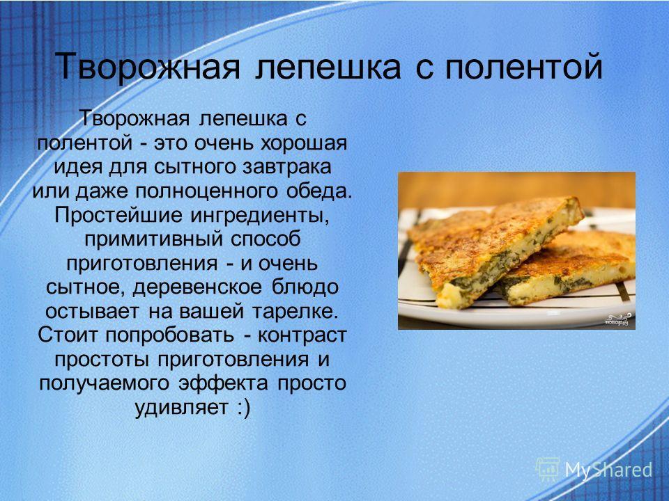 Творожная лепешка с полентой Творожная лепешка с полентой - это очень хорошая идея для сытного завтрака или даже полноценного обеда. Простейшие ингредиенты, примитивный способ приготовления - и очень сытное, деревенское блюдо остывает на вашей тарелк