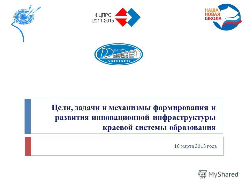 Цели, задачи и механизмы формирования и развития инновационной инфраструктуры краевой системы образования 18 марта 2013 года