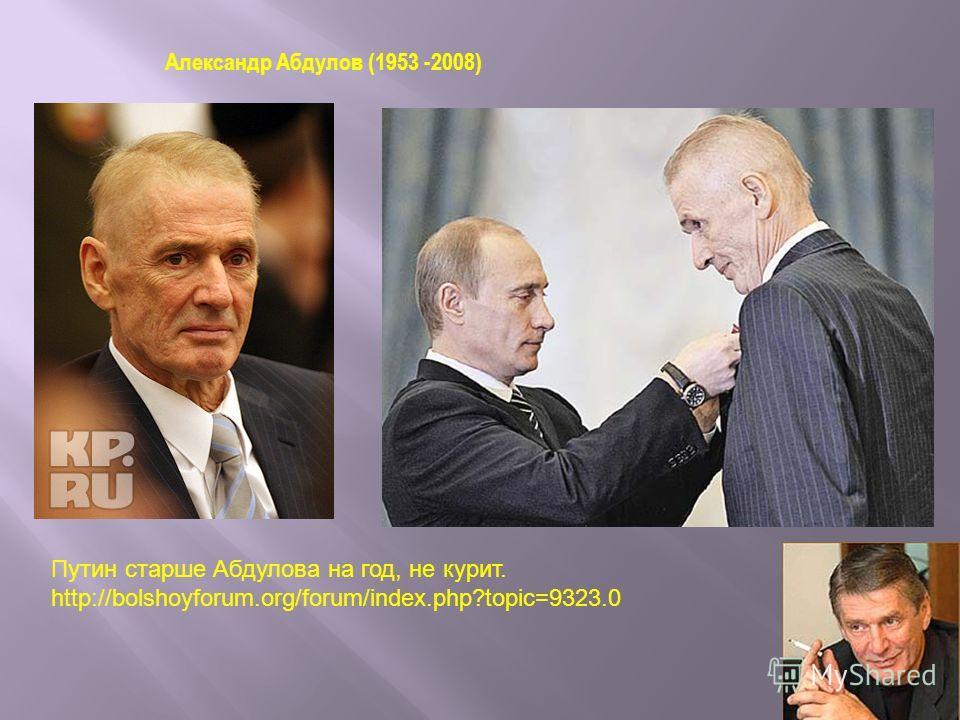 Александр Абдулов (1953 -2008) Путин старше Абдулова на год, не курит. http://bolshoyforum.org/forum/index.php?topic=9323.0