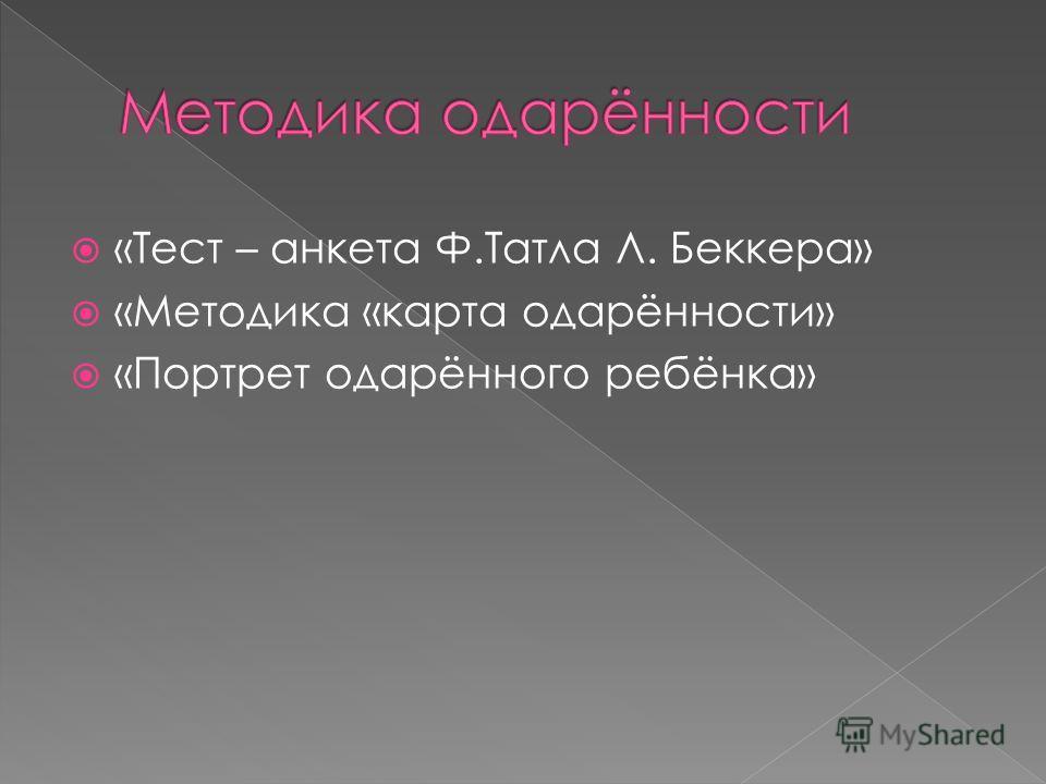 «Тест – анкета Ф.Татла Л. Беккера» «Методика «карта одарённости» «Портрет одарённого ребёнка»