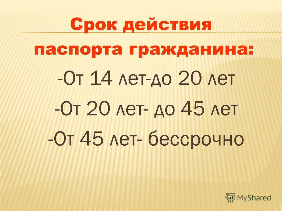 Срок действия паспорта гражданина: -От 14 лет-до 20 лет -От 20 лет- до 45 лет -От 45 лет- бессрочно