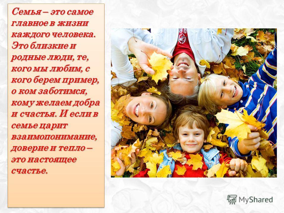 Семья – это самое главное в жизни каждого человека. Это близкие и родные люди, те, кого мы любим, с кого берем пример, о ком заботимся, кому желаем добра и счастья. И если в семье царит взаимопонимание, доверие и тепло – это настоящее счастье.