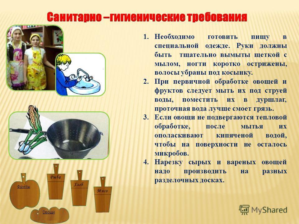 1.Необходимо готовить пищу в специальной одежде. Руки должны быть тщательно вымыты щеткой с мылом, ногти коротко острижены, волосы убраны под косынку. 2.При первичной обработке овощей и фруктов следует мыть их под струей воды, поместить их в дуршлаг,