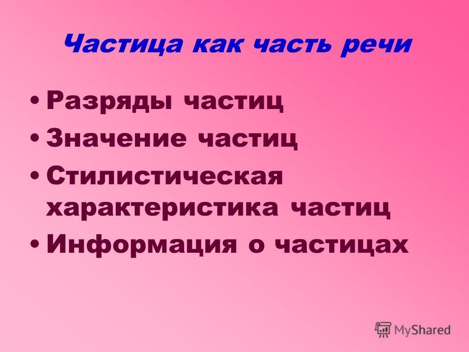 Частица как часть речи Разряды частиц Значение частиц Стилистическая характеристика частиц Информация о частицах
