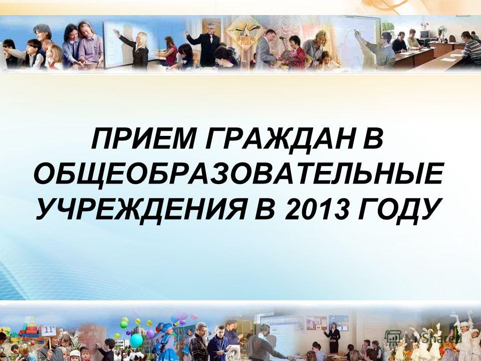 ПРИЕМ ГРАЖДАН В ОБЩЕОБРАЗОВАТЕЛЬНЫЕ УЧРЕЖДЕНИЯ В 2013 ГОДУ 1
