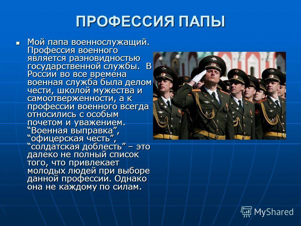 ПРОФЕССИЯ ПАПЫ Мой папа военнослужащий. Профессия военного является разновидностью государственной службы. В России во все времена военная служба была делом чести, школой мужества и самоотверженности, а к профессии военного всегда относились с особым
