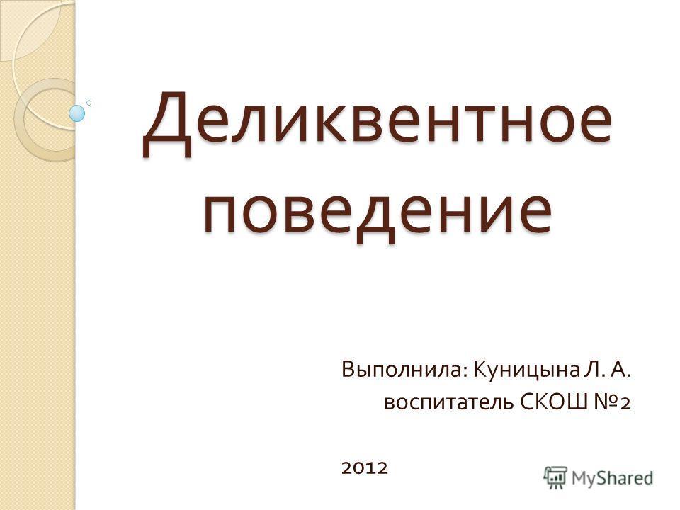 Деликвентное поведение Выполнила : Куницына Л. А. воспитатель СКОШ 2 2012