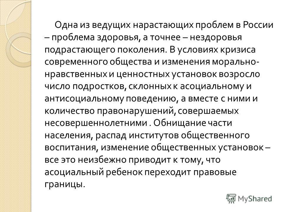 Одна из ведущих нарастающих проблем в России – проблема здоровья, а точнее – нездоровья подрастающего поколения. В условиях кризиса современного общества и изменения морально - нравственных и ценностных установок возросло число подростков, склонных к