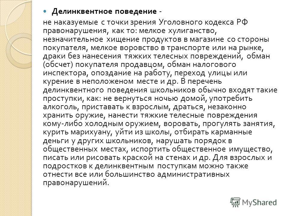 Делинквентное поведение - не наказуемые с точки зрения Уголовного кодекса РФ правонарушения, как то : мелкое хулиганство, незначительное хищение продуктов в магазине со стороны покупателя, мелкое воровство в транспорте или на рынке, драки без нанесен