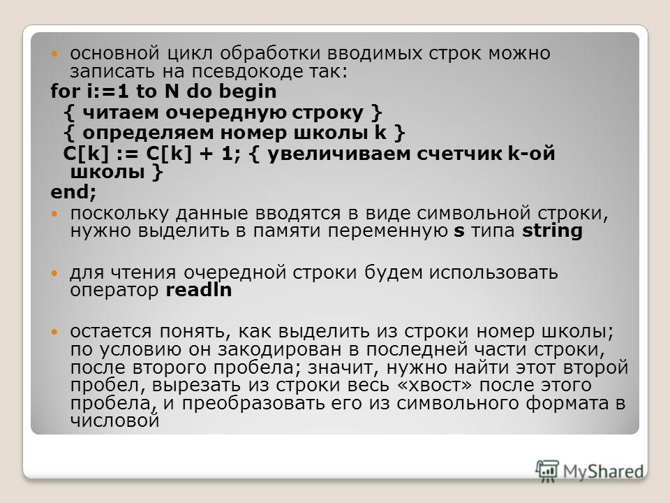 основной цикл обработки вводимых строк можно записать на псевдокоде так: for i:=1 to N do begin { читаем очередную строку } { определяем номер школы k } C[k] := C[k] + 1; { увеличиваем счетчик k-ой школы } end; поскольку данные вводятся в виде символ