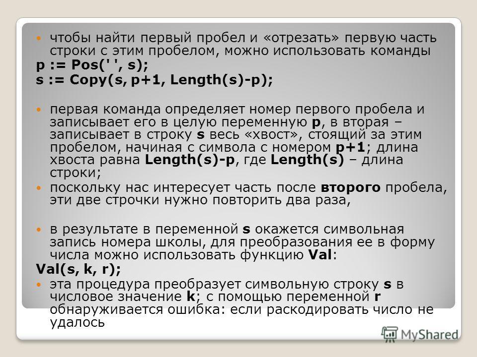 чтобы найти первый пробел и «отрезать» первую часть строки с этим пробелом, можно использовать команды p := Pos(' ', s); s := Copy(s, p+1, Length(s)-p); первая команда определяет номер первого пробела и записывает его в целую переменную p, в вторая –