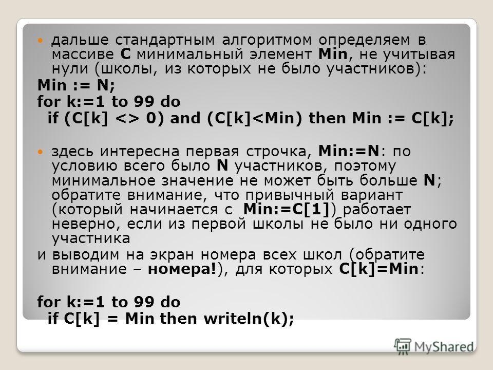 дальше стандартным алгоритмом определяем в массиве C минимальный элемент Min, не учитывая нули (школы, из которых не было участников): Min := N; for k:=1 to 99 do if (C[k]  0) and (C[k]