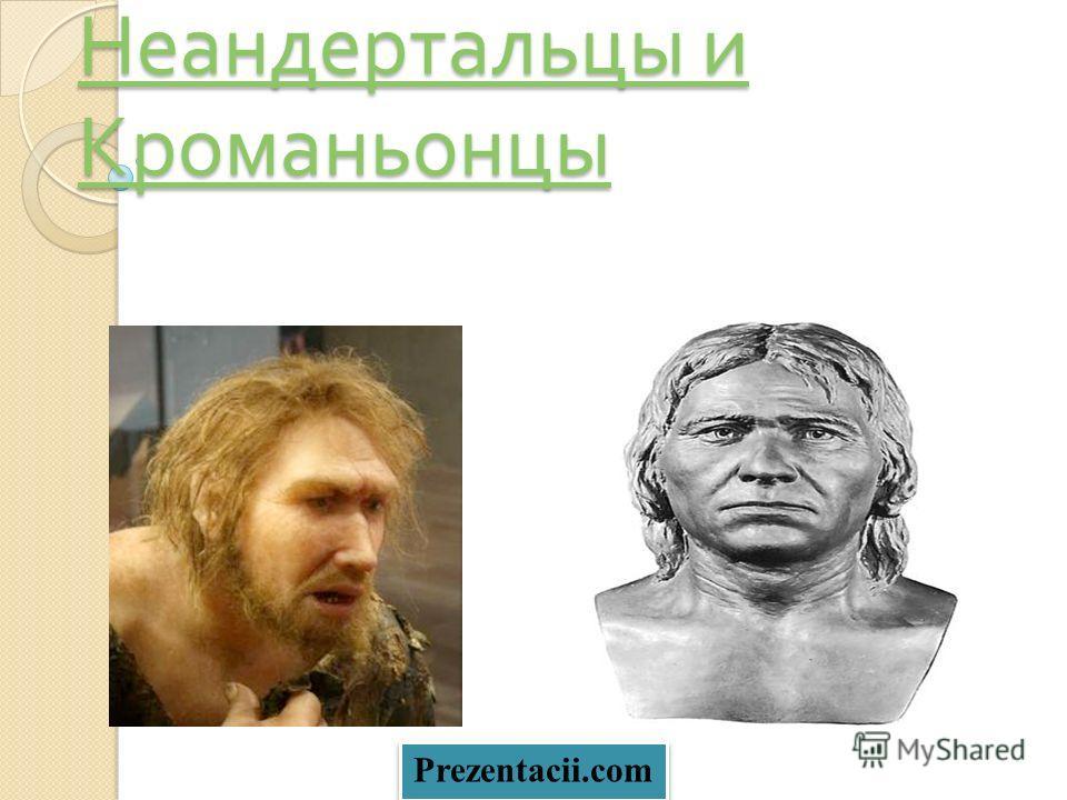 Неандертальцы и Кроманьонцы Неандертальцы и Кроманьонцы Prezentacii.com