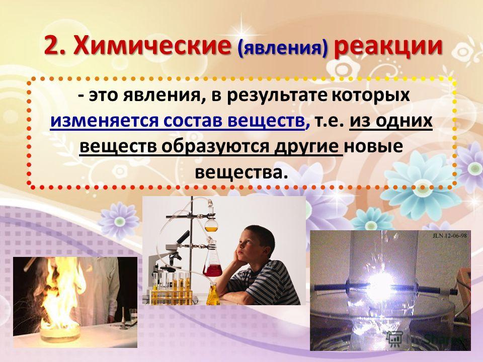 2. Химические (явления) реакции - это явления, в результате которых изменяется состав веществ, т.е. из одних веществ образуются другие новые вещества.