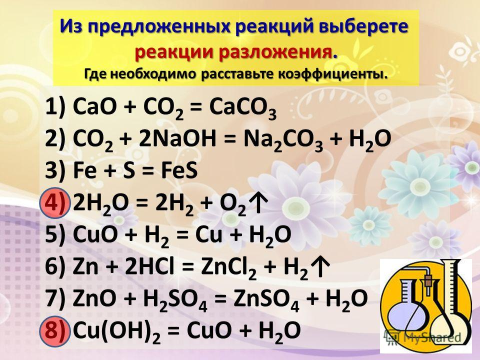 1) CaO + CO 2 = CaCO 3 2) CO 2 + 2NaOH = Na 2 CO 3 + H 2 O 3) Fe + S = FeS 4) 2H 2 O = 2H 2 + O 2 5) CuO + H 2 = Cu + H 2 O 6) Zn + 2HCl = ZnCl 2 + H 2 7) ZnO + H 2 SO 4 = ZnSO 4 + H 2 O 8) Cu(OH) 2 = CuO + H 2 O Из предложенных реакций выберете реак