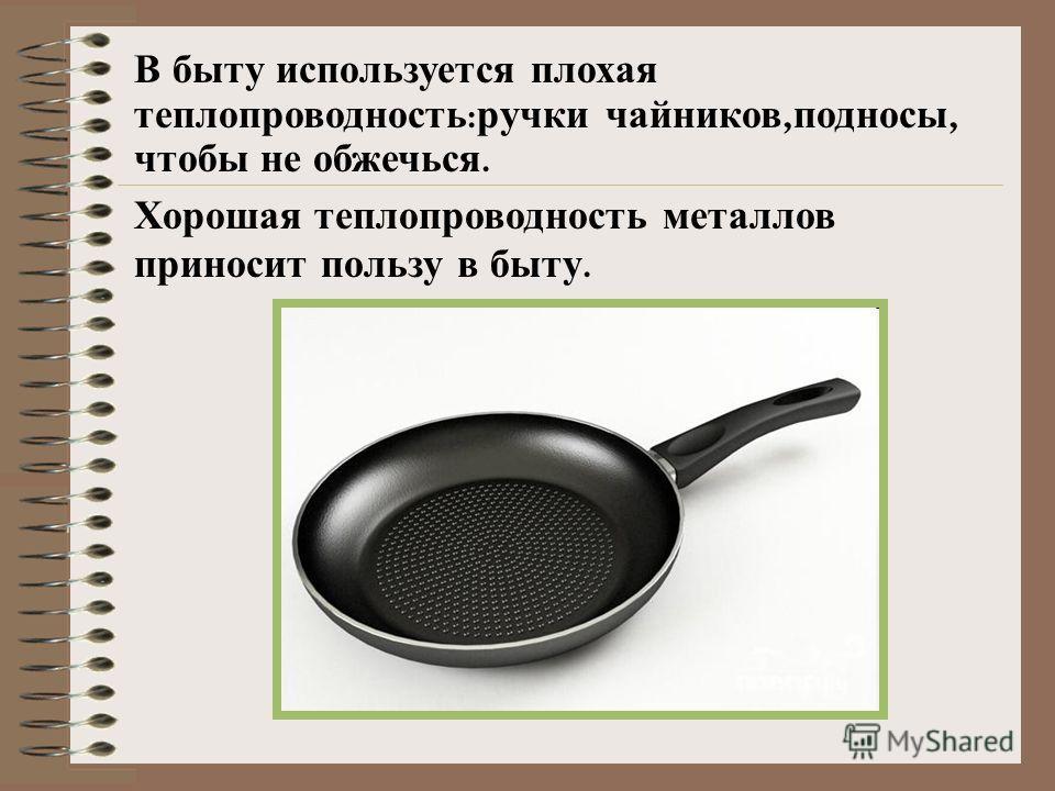 В быту используется плохая теплопроводность : ручки чайников, подносы, чтобы не обжечься. Хорошая теплопроводность металлов приносит пользу в быту.