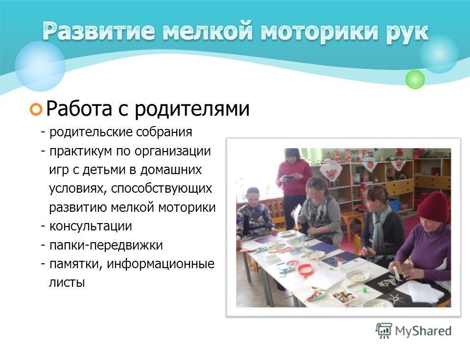 Работа с родителями - родительские собрания - практикум по организации игр с детьми в домашних условиях, способствующих развитию мелкой моторики - консультации - папки-передвижки - памятки, информационные листы