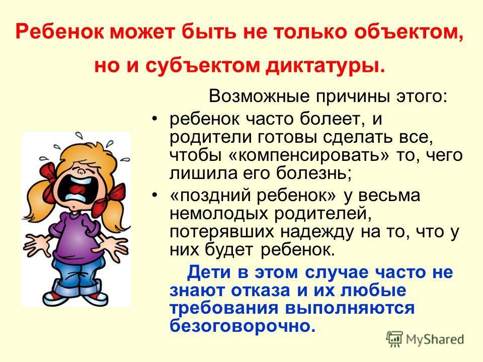Ребенок может быть не только объектом, но и субъектом диктатуры. Возможные причины этого: ребенок часто болеет, и родители готовы сделать все, чтобы «компенсировать» то, чего лишила его болезнь; «поздний ребенок» у весьма немолодых родителей, потеряв
