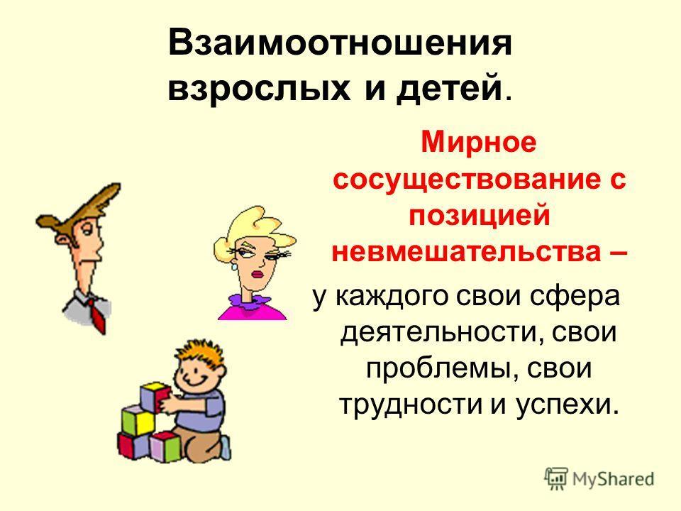 Взаимоотношения взрослых и детей. Мирное сосуществование с позицией невмешательства – у каждого свои сфера деятельности, свои проблемы, свои трудности и успехи.