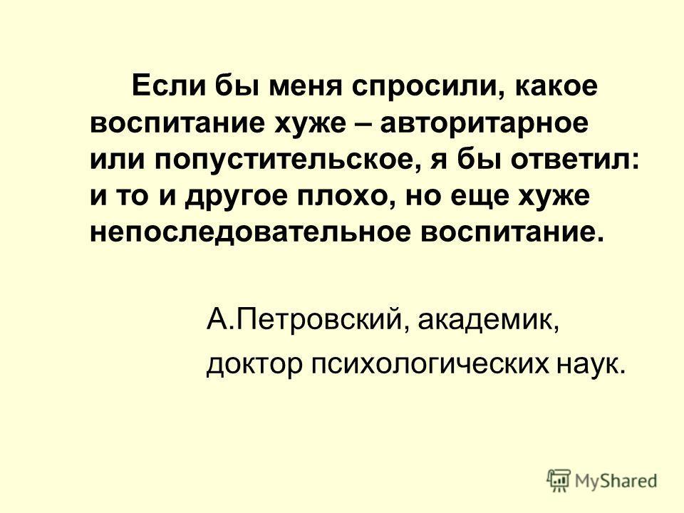 Если бы меня спросили, какое воспитание хуже – авторитарное или попустительское, я бы ответил: и то и другое плохо, но еще хуже непоследовательное воспитание. А.Петровский, академик, доктор психологических наук.
