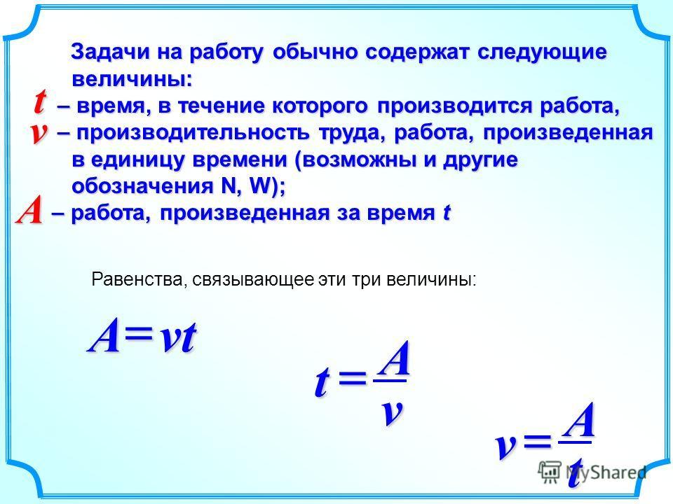 Задачи на работу обычно содержат следующие величины: Задачи на работу обычно содержат следующие величины: – время, в течение которого производится работа, – время, в течение которого производится работа, – производительность труда, работа, произведен