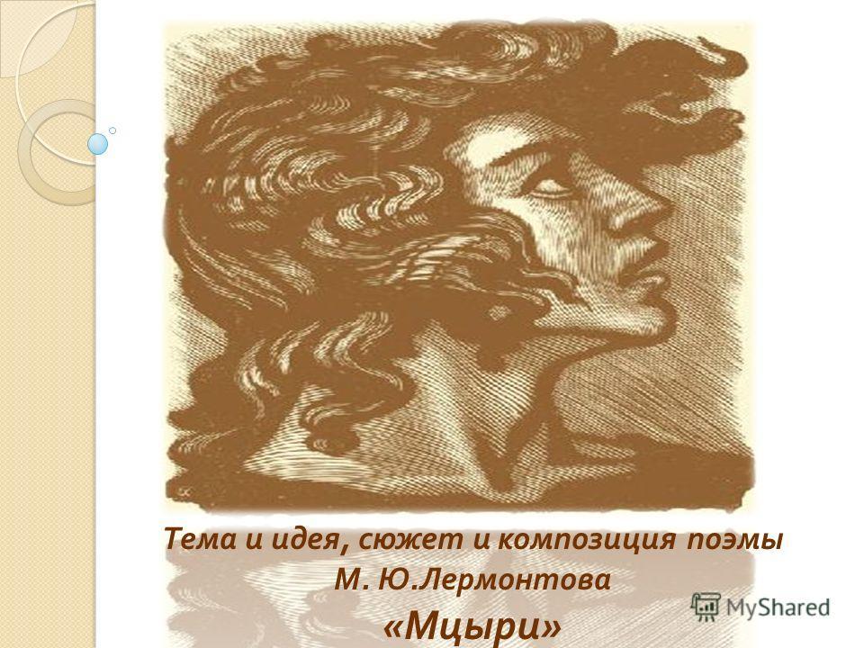 Тема и идея, сюжет и композиция поэмы М. Ю. Лермонтова « Мцыри »