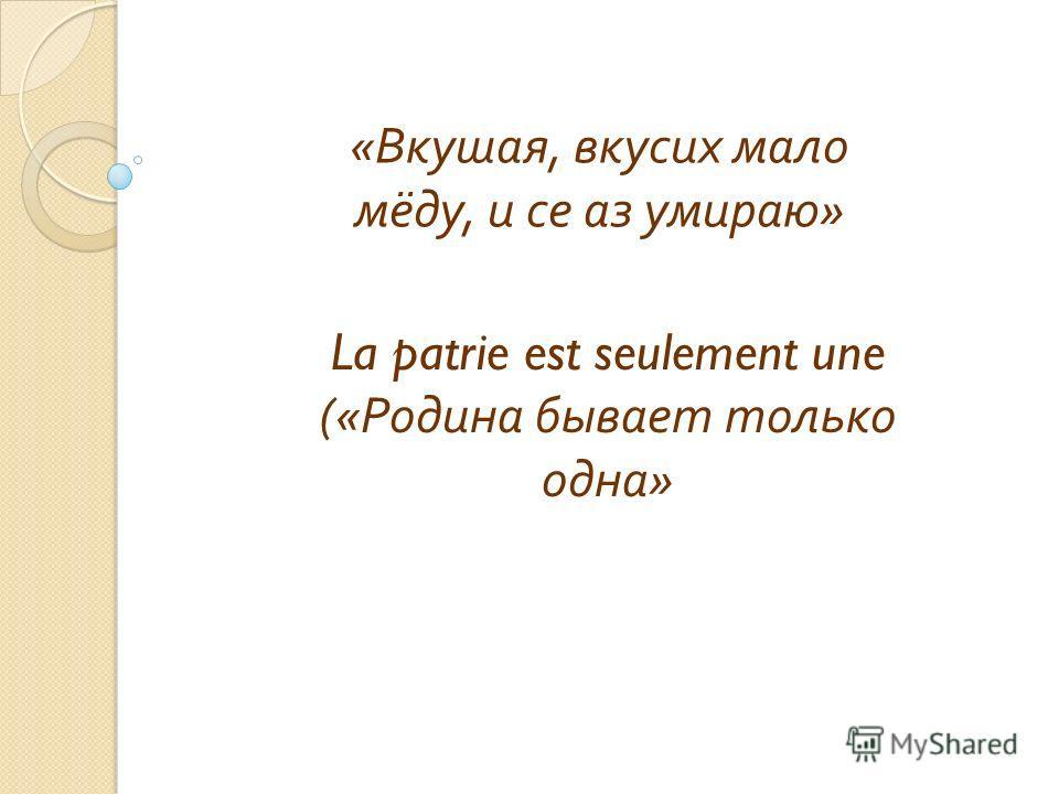 « Вкушая, вкусих мало мёду, и се аз умираю » La patrie est seulement une (« Родина бывает только одна »