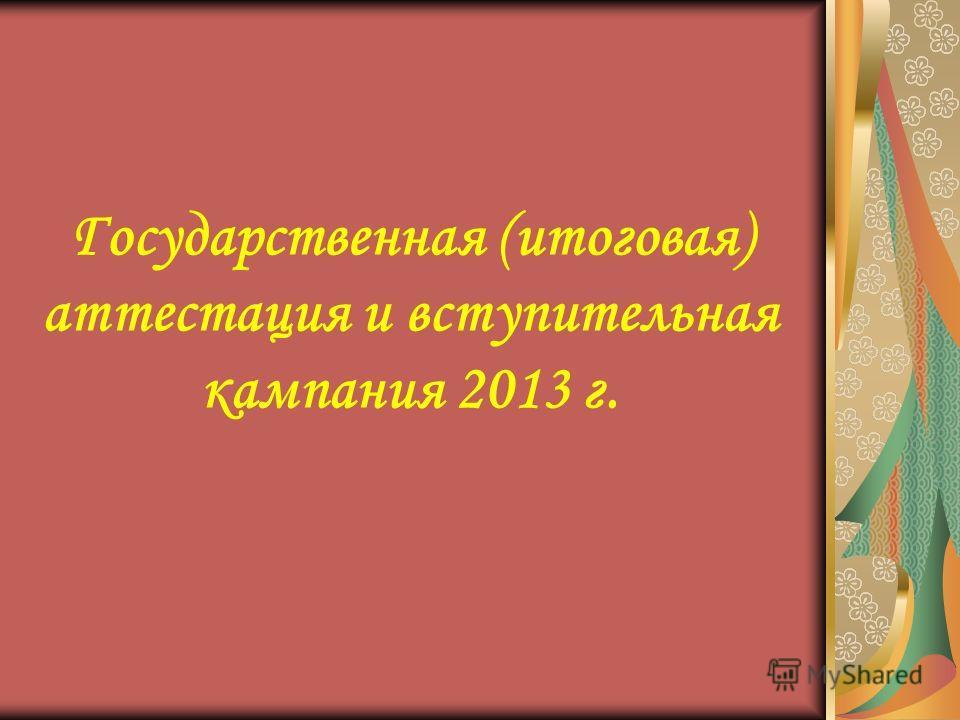 Государственная (итоговая) аттестация и вступительная кампания 2013 г.