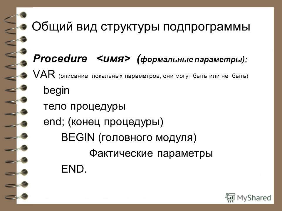 Общий вид структуры подпрограммы Рrосеdиrе ( формальные параметры); VAR (описание локальных параметров, они могут быть или не быть) begin тело процедуры end; (конец процедуры) BEGIN (головного модуля) Фактические параметры END.