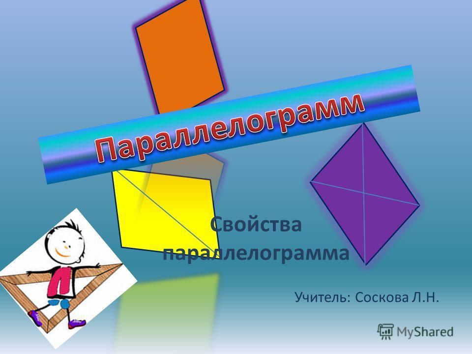 Учитель: Соскова Л.Н. Свойства параллелограмма