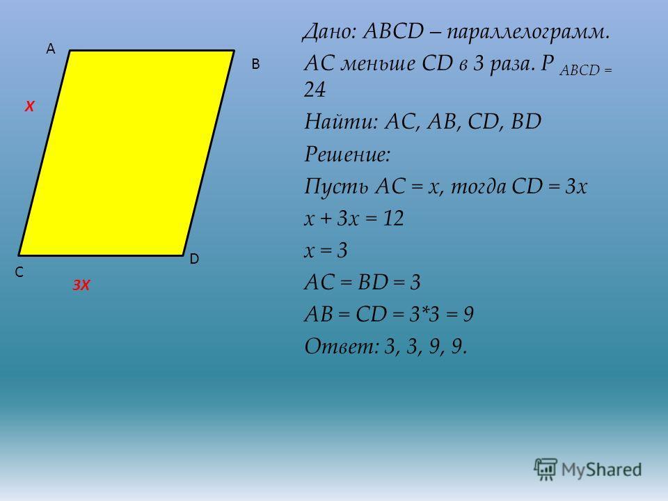 Дано: ABCD – параллелограмм. АС меньше CD в 3 раза. Р ABCD = 24 Найти: АС, АВ, CD, BD Решение: Пусть АС = х, тогда CD = 3х х + 3х = 12 х = 3 АС = BD = 3 АВ = CD = 3*3 = 9 Ответ: 3, 3, 9, 9. А В С D X 3X