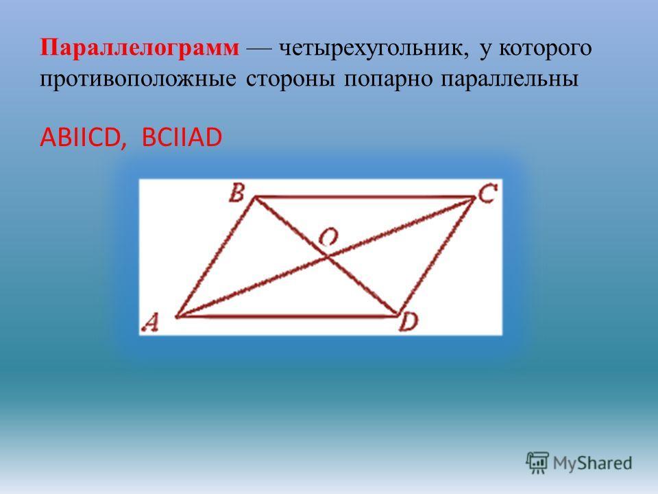 Параллелограмм четырехугольник, у которого противоположные стороны попарно параллельны АВIICD, BCIIAD