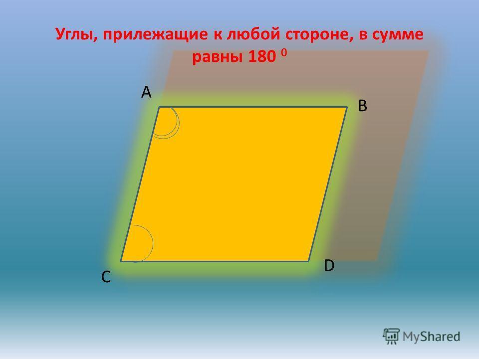 Углы, прилежащие к любой стороне, в сумме равны 180 0 A B C D