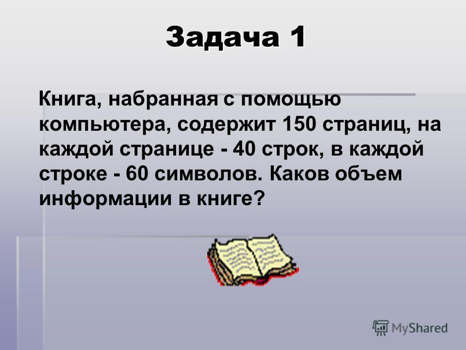 Задача 1 Книга, набранная с помощью компьютера, содержит 150 страниц, на каждой странице - 40 строк, в каждой строке - 60 символов. Каков объем информации в книге?