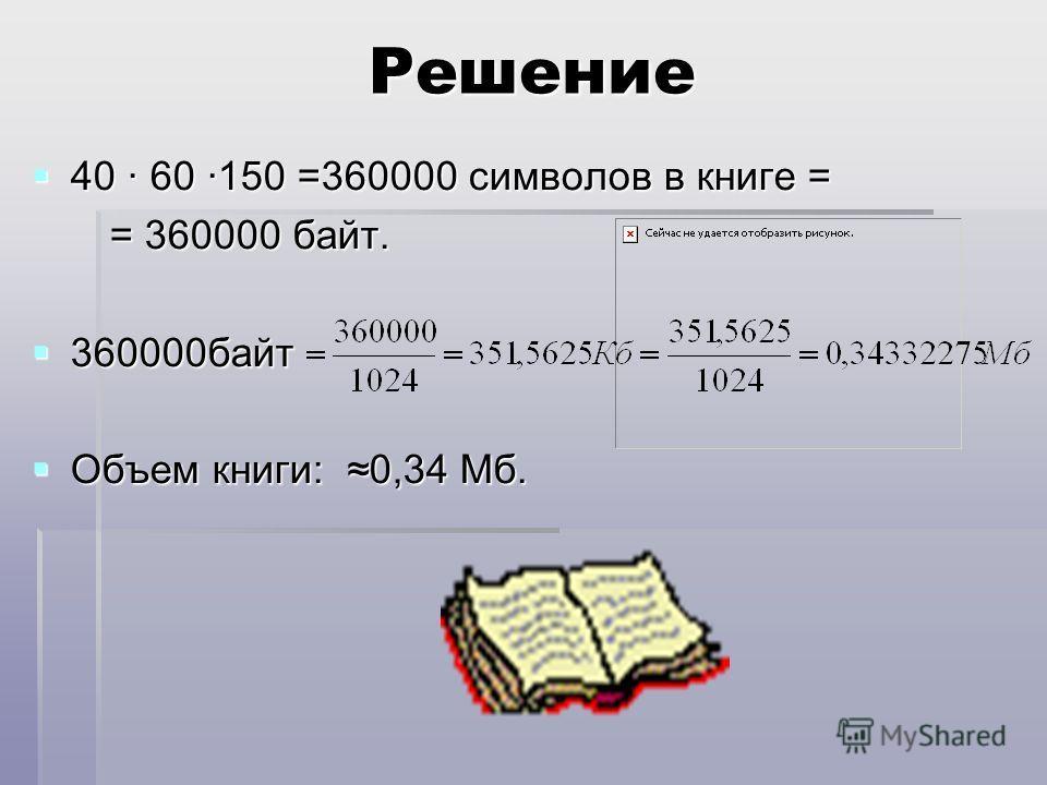 Решение 40 · 60 ·150 =360000 символов в книге = 40 · 60 ·150 =360000 символов в книге = = 360000 байт. = 360000 байт. 360000байт 360000байт Объем книги: 0,34 Мб. Объем книги: 0,34 Мб.