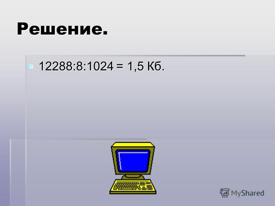 Решение. 12288:8:1024 = 1,5 Кб. 12288:8:1024 = 1,5 Кб.
