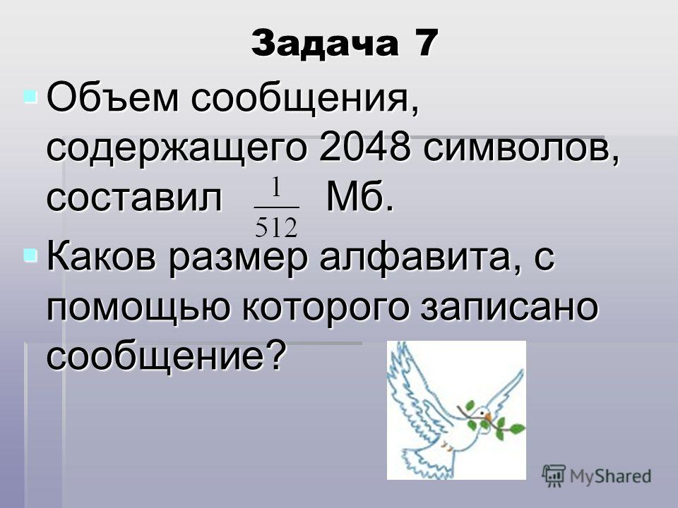 Задача 7 Объем сообщения, содержащего 2048 символов, составил Мб. Каков размер алфавита, с помощью которого записано сообщение?
