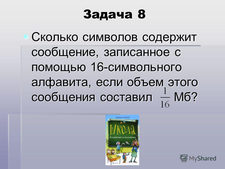 Задача 8 Сколько символов содержит сообщение, записанное с помощью 16-символьного алфавита, если объем этого сообщения составил Мб?