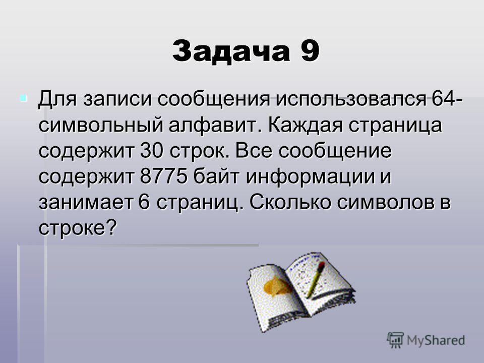 Задача 9 Для записи сообщения использовался 64- символьный алфавит. Каждая страница содержит 30 строк. Все сообщение содержит 8775 байт информации и занимает 6 страниц. Сколько символов в строке?
