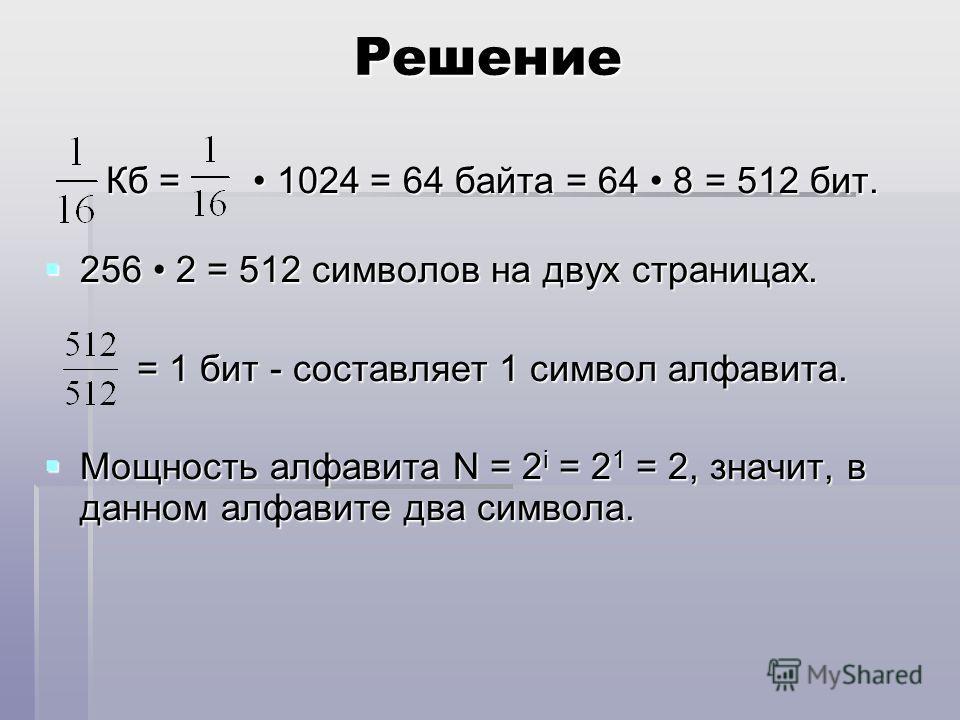 Решение Кб = 1024 = 64 байта = 64 8 = 512 бит. Кб = 1024 = 64 байта = 64 8 = 512 бит. 256 2 = 512 символов на двух страницах. 256 2 = 512 символов на двух страницах. = 1 бит - составляет 1 символ алфавита. = 1 бит - составляет 1 символ алфавита. Мощн